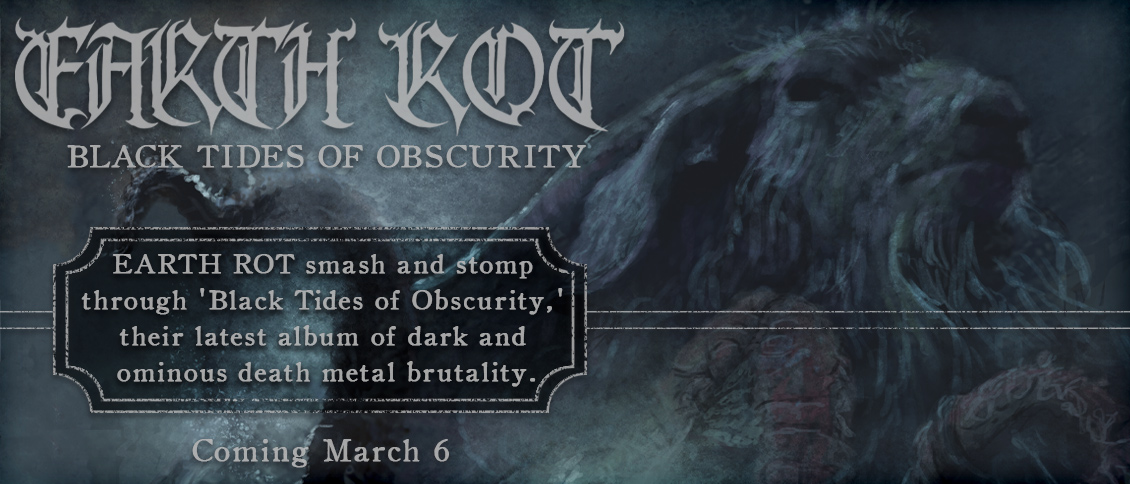 Australia's EARTH ROT smash and stomp through 'Black Tides of Obscurity,' their latest album of dark and ominous extremity. Demented vocals and haunting breaks give breadth to the destructive rhythmic onslaught, as they let loose a brutal display of world-class death metal.