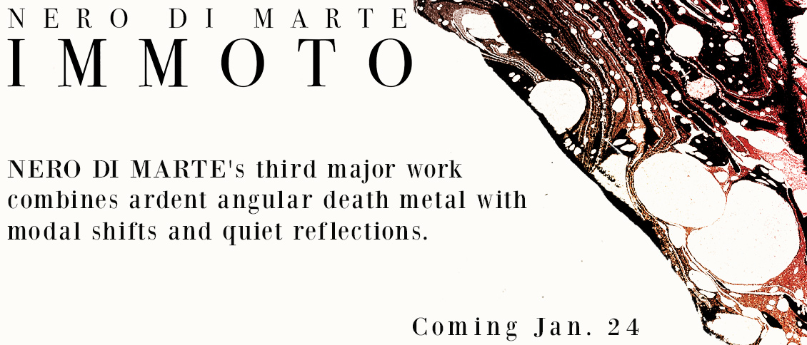Nero Di Marte present their third major work, an exposition on 'Immoto' - the effortless, trans-formative space of creative flow and relation. A narrative of progressive and metallic trance, the compositions combine ardent angular death metal with modal shifts and quiet reflections.