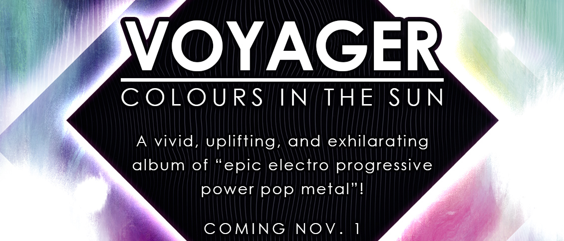 "VOYAGER explode like a supernova onto the worldwide stage with their new album 'Colours In the Sun'. The Australians radiate an ultra-modern and prismatic hard rock that delivers on their promise of ""epic electro progressive power pop metal."" Each of the albums ten tracks are bright, vibrant hook-laden affairs that resonate long after listening. VOYAGER deliver the perfect storm of modern hard rock song craft, and 'Colours In the Sun' is a vivid, uplifting, and exhilarating album experience."