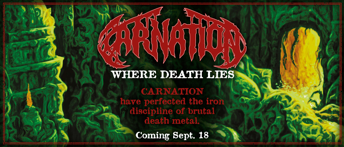 Belgian death-dealers CARNATION return with the ripping new full-length album 'Where Death Lies.' Their aural violence, steeped in the influence of the halcyon days of early Scandinavian death metal, is strong and direct and delivered with modern, neck-snapping ferocity. With 'Where Death Lies,' CARNATION have perfected the iron discipline of brutal death metal.
